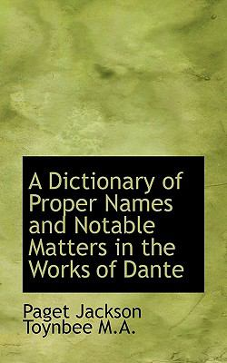 Dictionary of Proper Names and Notable Matters in the Works of Dante  N/A 9781116804980 Front Cover