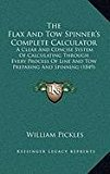 Flax and Tow Spinner's Complete Calculator : A Clear and Concise System of Calculating Through Every Process of Line and Tow Preparing and Spinning N/A edition cover