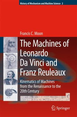 Machines of Leonardo Da Vinci and Franz Reuleaux Kinematics of Machines from the Renaissance to the 20th Century  2007 9781402055980 Front Cover