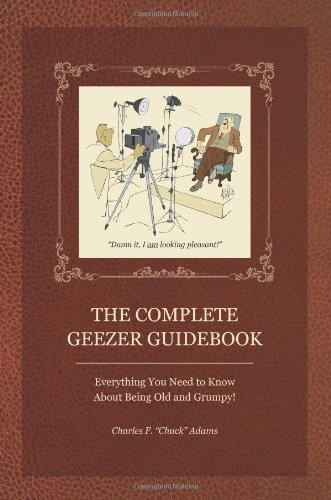 Complete Geezer Guidebook Everything You Need to Know about Being Old and Grumpy!  2009 9781884956980 Front Cover