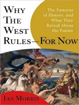 Why the West Rules - for Now: The Patterns of History, and What They Reveal About the Future  2010 9781400119981 Front Cover