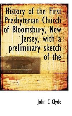History of the First Presbyterian Church of Bloomsbury, New Jersey, with a Preliminary Sketch Of N/A 9781115018982 Front Cover