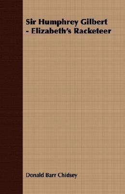 Sir Humphrey Gilbert - Elizabeth's Racketeer  N/A 9781406769982 Front Cover