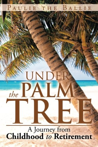 Under the Palm Tree A Journey from Childhood to Retirement  2013 9781483634982 Front Cover