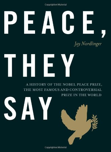 Peace, They Say A History of the Nobel Peace Prize, the Most Famous and Controversial Prize in the World  2012 edition cover