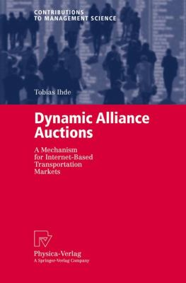 Dynamic Alliance Auctions A Mechanism for Internet-Based Transportation Markets  2004 9783790800982 Front Cover