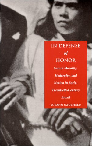 In Defense of Honor Sexual Morality, Modernity, and Nation in Early-Twentieth-Century Brazil  2000 edition cover