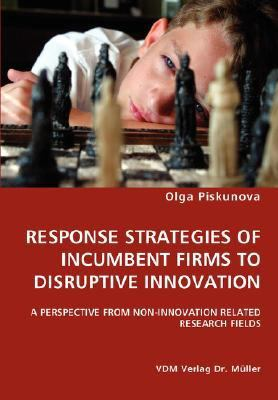Response Strategies of Incumbent Firms to Disruptive Innovation- a Perspective from Non-Innovation Related Research Fields   2007 9783836446983 Front Cover
