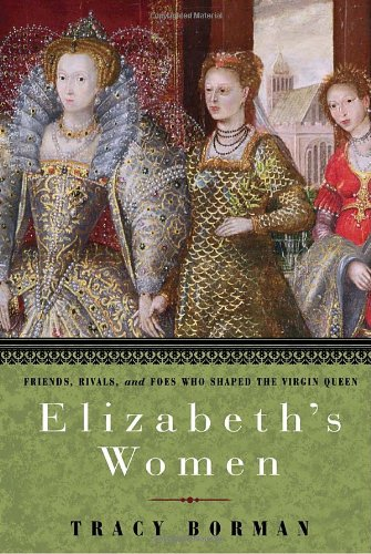 Elizabeth's Women Friends, Rivals, and Foes Who Shaped the Virgin Queen  2010 9780553806984 Front Cover