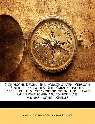 Nordische Reisen und Forschungen Versuch Einer Koibalischen und Karagassischen Sprachlehre, Nebst W�rterverzeichnissen Aus Den Tatarischen Mundarten N/A edition cover