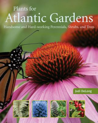 Plants for Atlantic Gardens Handsome and Hard-Working Perennials, Shrubs and Trees  2011 9781551097985 Front Cover