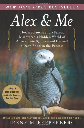 Alex and Me How a Scientist and a Parrot Discovered a Hidden World of Animal Intelligence--And Formed a Deep Bond in the Process N/A 9780061673986 Front Cover