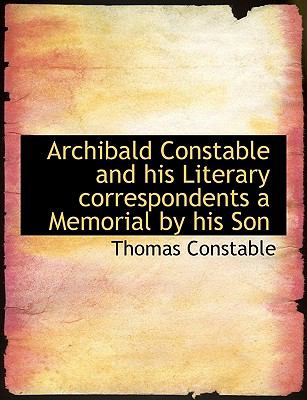 Archibald Constable and His Literary Correspondents a Memorial by His Son N/A 9781113621986 Front Cover