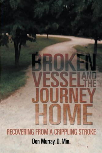 Broken Vessel and the Journey Home Recovering from a Crippling Stroke  2013 9781493117987 Front Cover