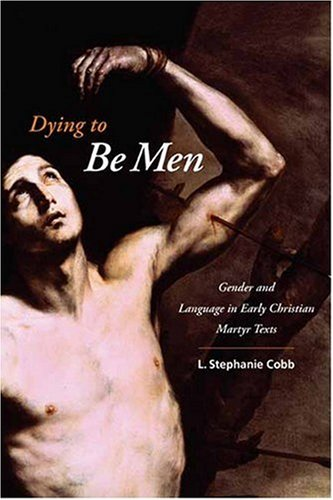 Dying to Be Men Gender and Language in Early Christian Martyr Texts  2008 9780231144988 Front Cover