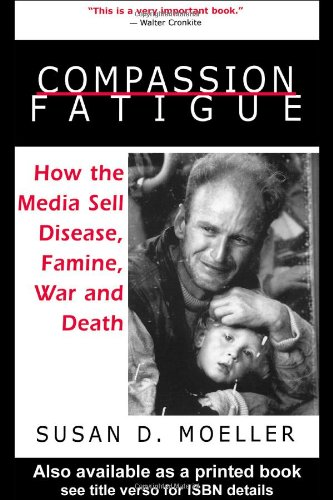 Compassion Fatigue How the Media Sell Disease, Famine, War and Death  1999 edition cover