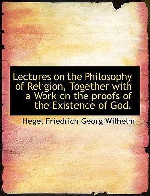 Lectures on the Philosophy of Religion, Together with a Work on the Proofs of the Existence of God  N/A 9781116562989 Front Cover