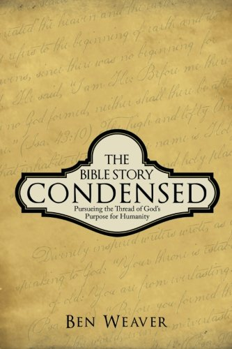 Bible Story Condensed Pursueing the Thread of God's Purpose for Humanity  2013 9781490817989 Front Cover