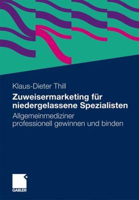 Zuweisermarketing Fur Niedergelassene Spezialisten: Allgemeinmediziner Professionell Gewinnen Und Binden  2011 9783834927989 Front Cover