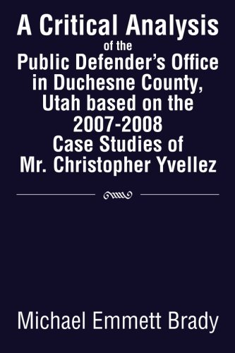 A Critical Analysis of the Public Defender's Office in Duchesne County, Utah Based on the 2007-2008 Case Studies of Mr. Christopher Yvellez:   2013 9781483653990 Front Cover
