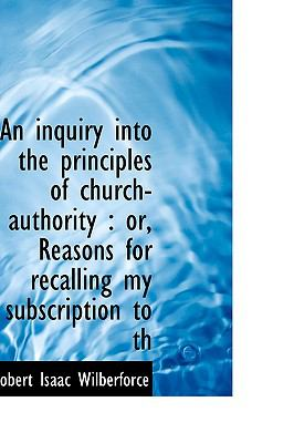 Inquiry into the Principles of Church-Authority : Or, Reasons for recalling my subscription to Th N/A 9781113597991 Front Cover