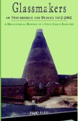 Glassmakers of Stourbridge and Dudley 1612-2002 A Biographical History of a Once Great Industry  2002 9781401067991 Front Cover