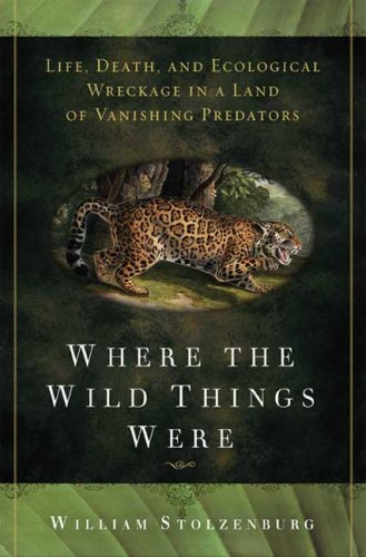 Where the Wild Things Were Life, Death, and Ecological Wreckage in a Land of Vanishing Predators  2008 edition cover