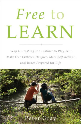 Free to Learn Why Unleashing the Instinct to Play Will Make Our Children Happier, More Self-Reliant, and Better Students for Life  2013 9780465025992 Front Cover