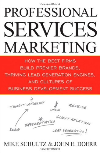 Professional Services Marketing How the Best Firms Build Premier Brands, Thriving Lead Generation Engines, and Cultures of Business Development Success  2009 9780470438992 Front Cover