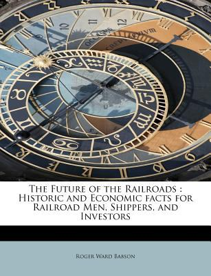 Future of the Railroads Historic and Economic facts for Railroad Men, Shippers, and Investors N/A 9781115538992 Front Cover