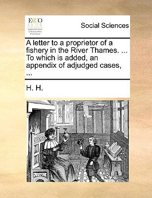 Letter to a Proprietor of a Fishery in the River Thames to Which Is Added, an Appendix of Adjudged Cases N/A edition cover
