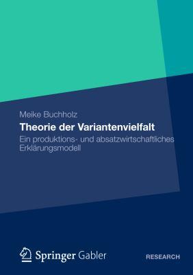 Theorie Der Variantenvielfalt: Ein Produktions- Und Absatzwirtschaftliches Erklarungsmodell  2012 9783834941992 Front Cover