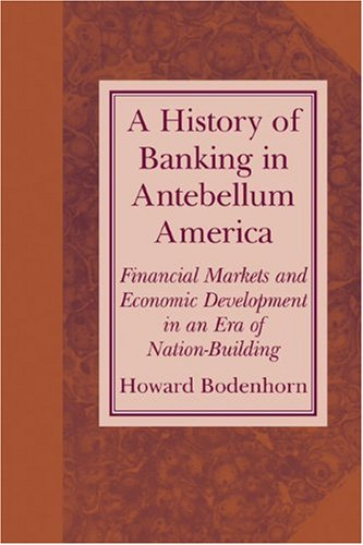 History of Banking in Antebellum America Financial Markets and Economic Development in an Era of Nation-Building  2000 edition cover