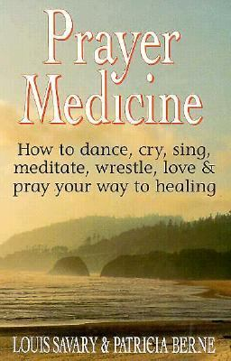 Prayer Medicine How to Dance, Cry, Sing, Meditate, Wrestle, Love and Pray Your Way to Healing N/A 9780882681993 Front Cover