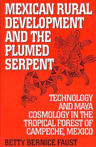 Mexican Rural Development and the Plumed Serpent Technology and Maya Cosmology in the Tropical Forest of Campeche, Mexico N/A edition cover