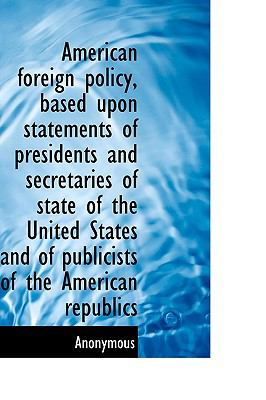 American Foreign Policy, Based upon Statements of Presidents and Secretaries of State of the United N/A 9781115218993 Front Cover