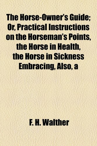 Horse-Owner's Guide; or, Practical Instructions on the Horseman's Points, the Horse in Health, the Horse in Sickness Embracing, Also  2010 edition cover