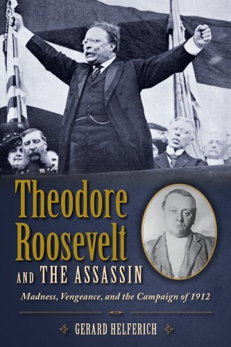 Theodore Roosevelt and the Assassin Madness, Vengeance, and the Campaign of 1912 N/A edition cover