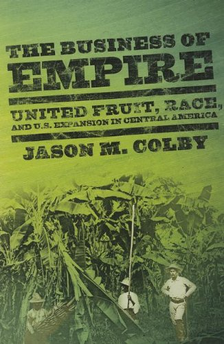 Business of Empire United Fruit, Race, and U. S. Expansion in Central America  2013 edition cover