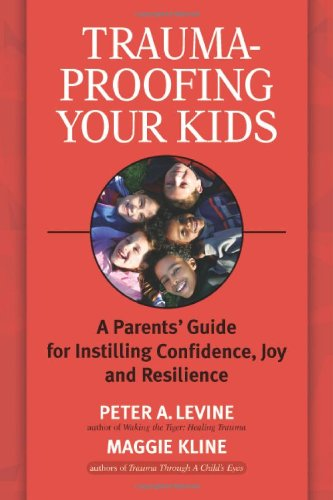 Trauma-Proofing Your Kids A Parents' Guide for Instilling Confidence, Joy and Resilience  2008 9781556436994 Front Cover