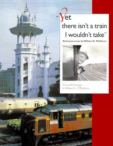 Yet There Isn't a Train I Wouldn't Take Railway Journeys by William D. Middleton  2000 9780253336996 Front Cover