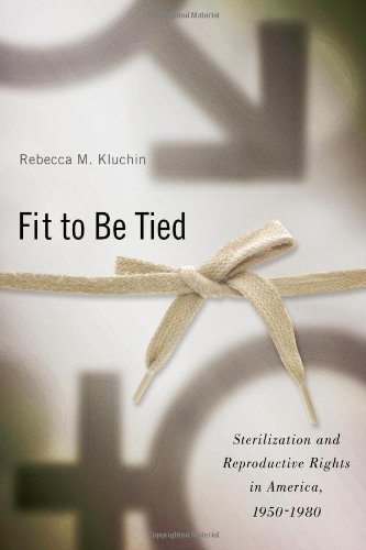 Fit to Be Tied Sterilization and Reproductive Rights in America, 1950-1980  2011 edition cover