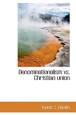 Denominationalism vs. Christian Union N/A 9781113985996 Front Cover
