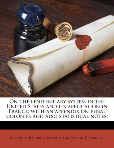 On the Penitentiary System in the United States and Its Application in France; with an Appendix on Penal Colonies and Also Statistical Notes; N/A 9781177783996 Front Cover