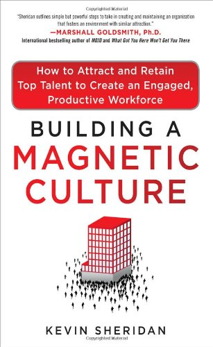 Building a Magnetic Culture How to Attract and Retain Top Talent to Create an Engaged, Productive Workforce  2012 edition cover