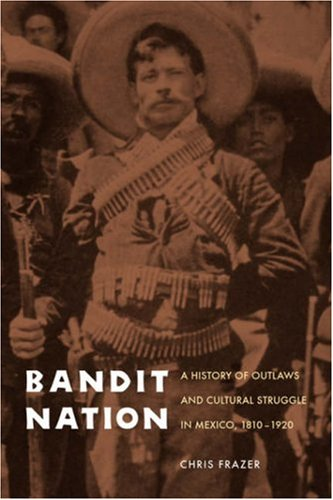 Bandit Nation A History of Outlaws and Cultural Struggle in Mexico, 1810-1920  2008 edition cover