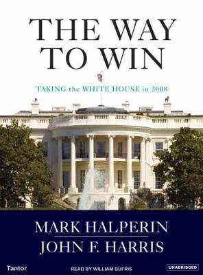 Way to Win : Clinton, Bush, Rove, and the Trade Secrets for Taking the White House in 2008 Unabridged  9781400132997 Front Cover