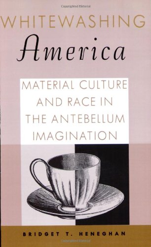 Whitewashing America Material Culture and Race in the Antebellum Imagination N/A edition cover