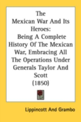 Mexican War and Its Heroes Being A Complete History of the Mexican War, Embracing All the Operations under Generals Taylor and Scott (1850) N/A 9780548647998 Front Cover