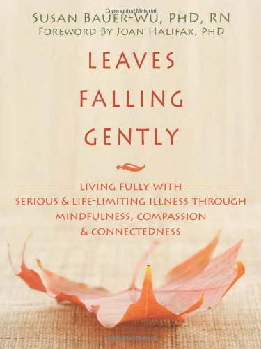 Leaves Falling Gently Living Fully with Serious and Life-Limiting Illness Through Mindfulness, Compassion and Connectedness  2011 9781572249998 Front Cover